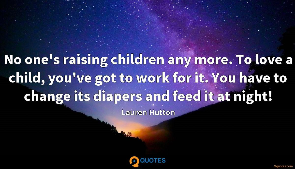 No one's raising children any more. To love a child, you've got to work for it. You have to change its diapers and feed it at night!