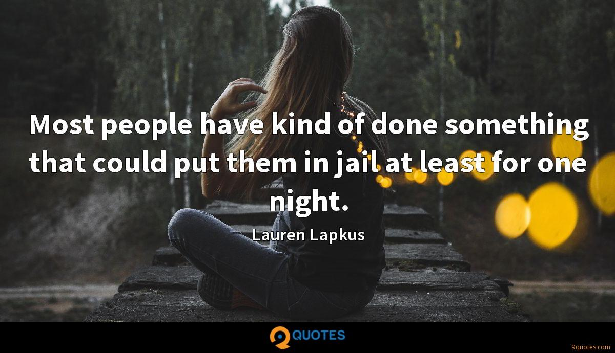 Most people have kind of done something that could put them in jail at least for one night.