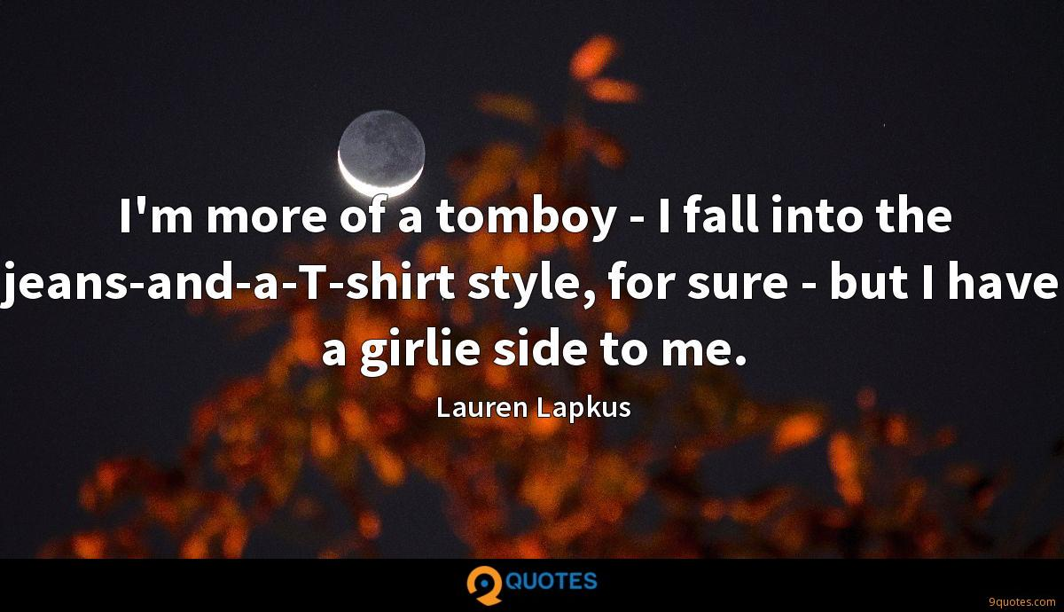I'm more of a tomboy - I fall into the jeans-and-a-T-shirt style, for sure - but I have a girlie side to me.