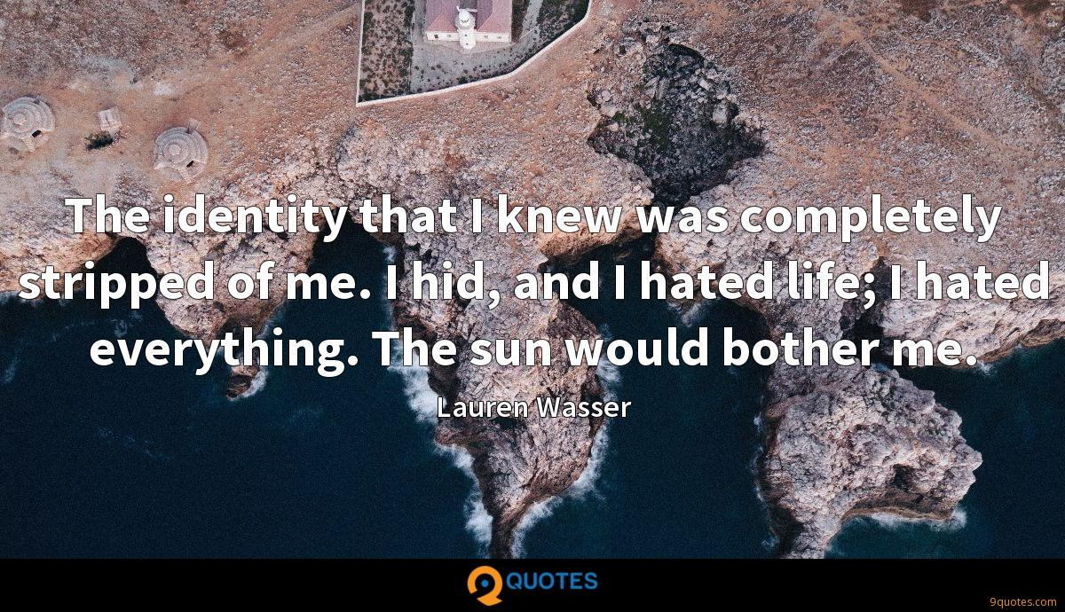 The identity that I knew was completely stripped of me. I hid, and I hated life; I hated everything. The sun would bother me.