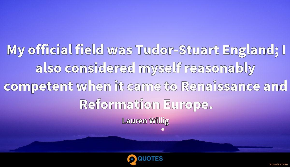 My official field was Tudor-Stuart England; I also considered myself reasonably competent when it came to Renaissance and Reformation Europe.
