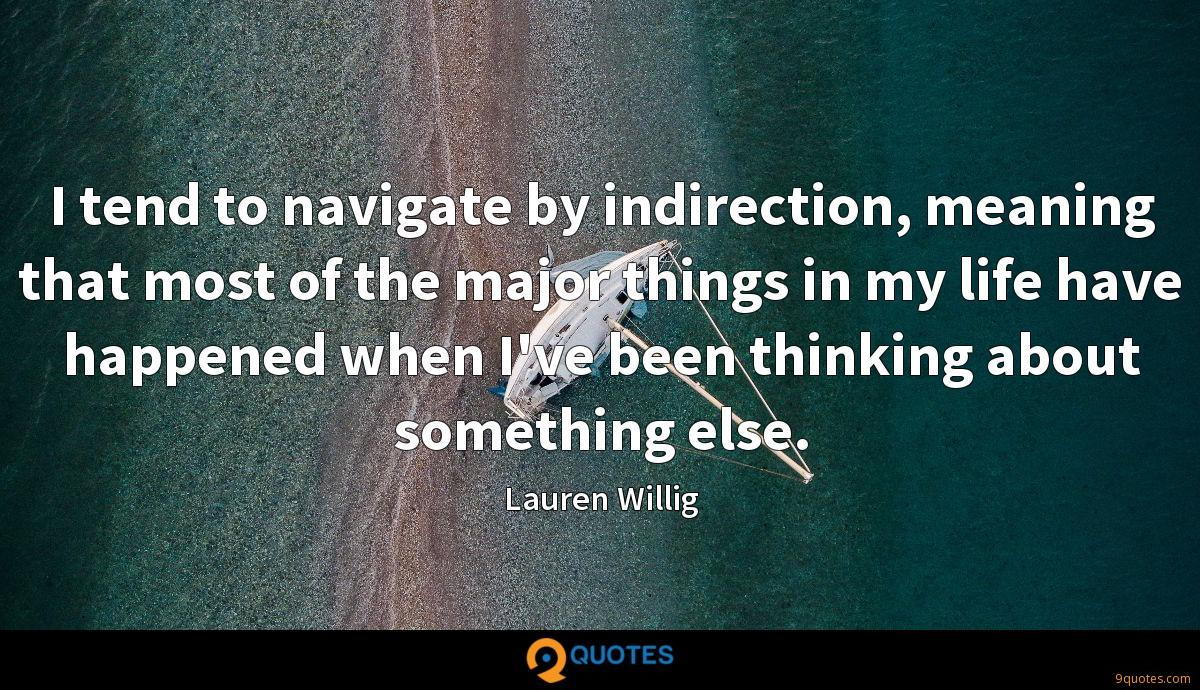 I tend to navigate by indirection, meaning that most of the major things in my life have happened when I've been thinking about something else.