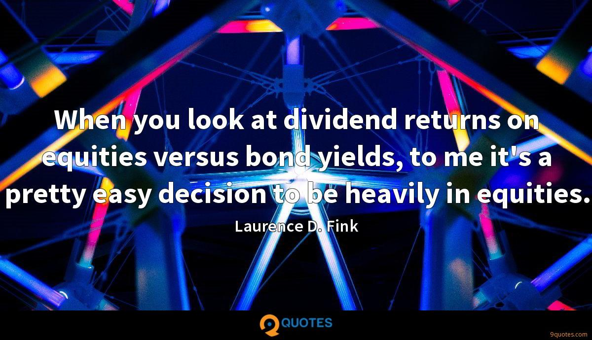When you look at dividend returns on equities versus bond yields, to me it's a pretty easy decision to be heavily in equities.