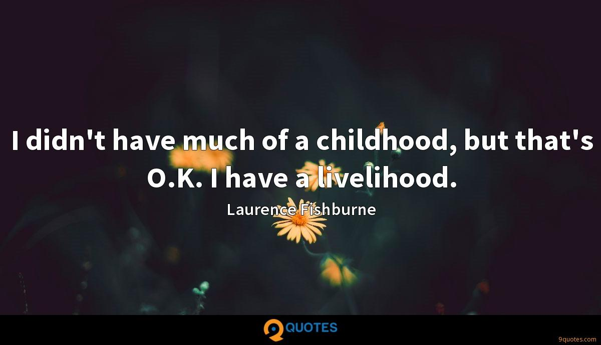 I didn't have much of a childhood, but that's O.K. I have a livelihood.