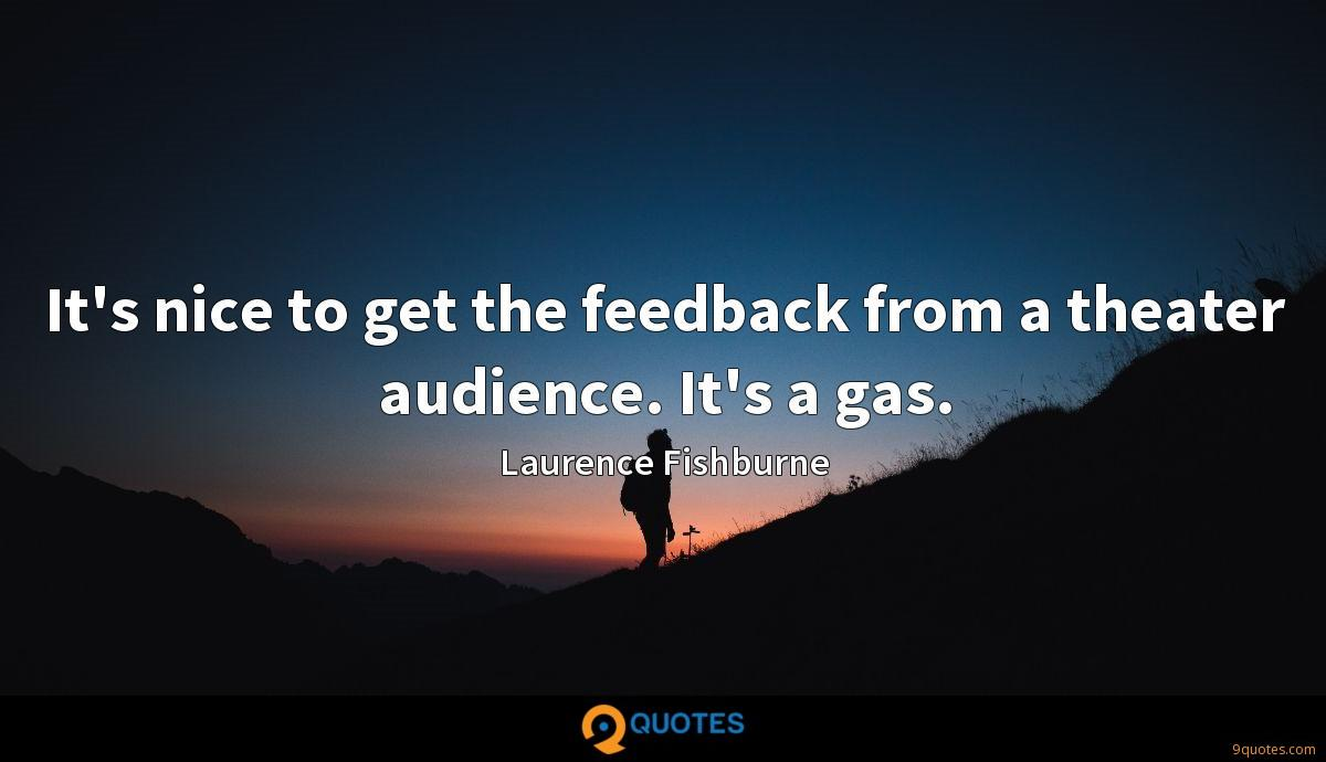 It's nice to get the feedback from a theater audience. It's a gas.