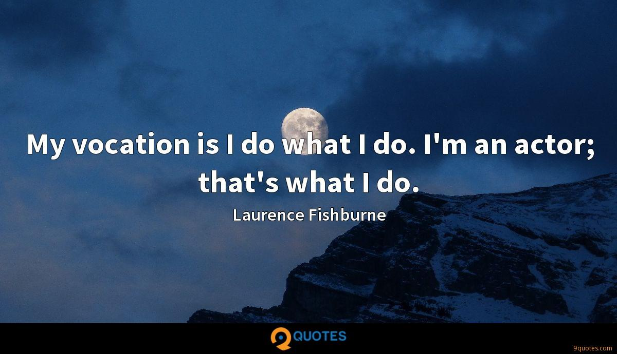 My vocation is I do what I do. I'm an actor; that's what I do.
