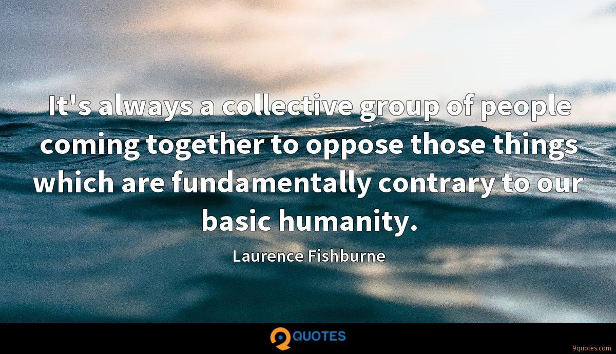It's always a collective group of people coming together to oppose those things which are fundamentally contrary to our basic humanity.