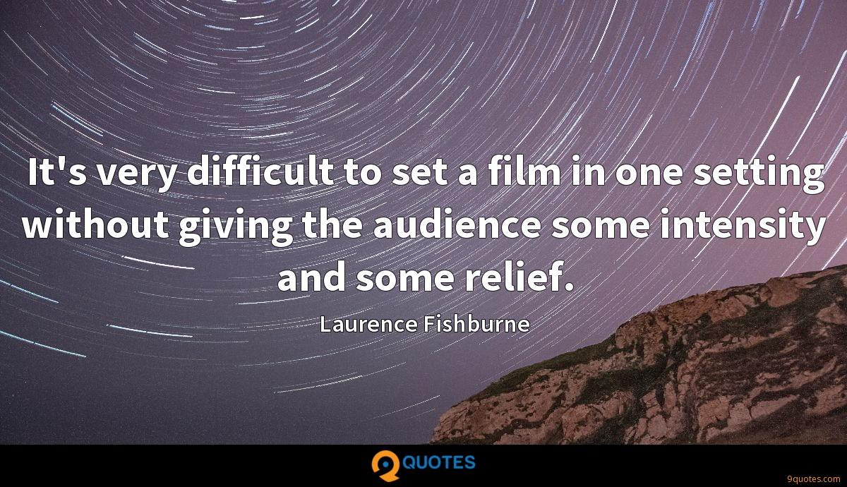 It's very difficult to set a film in one setting without giving the audience some intensity and some relief.