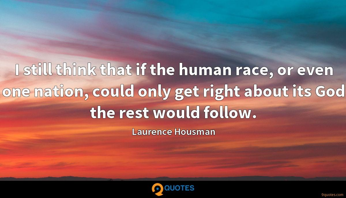 I still think that if the human race, or even one nation, could only get right about its God the rest would follow.