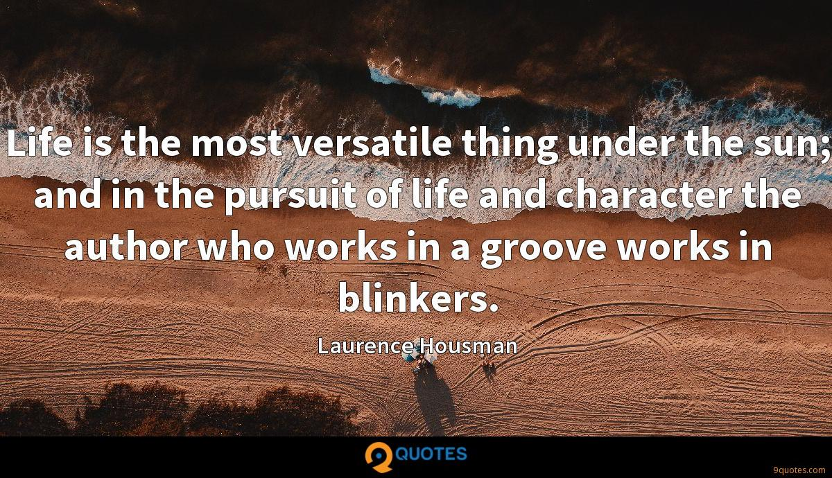Life is the most versatile thing under the sun; and in the pursuit of life and character the author who works in a groove works in blinkers.