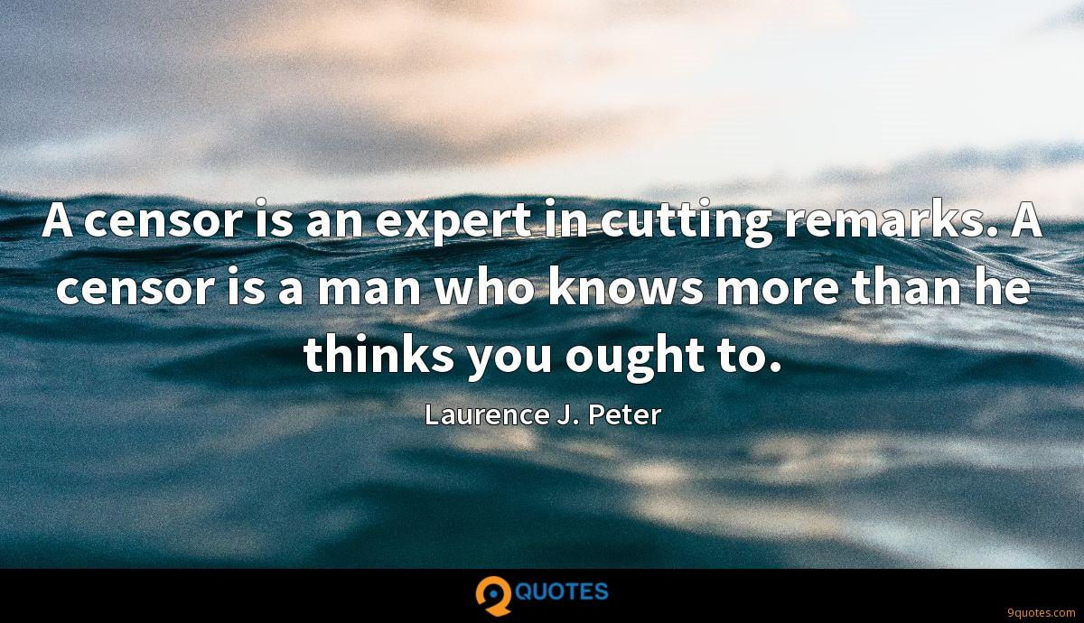 A censor is an expert in cutting remarks. A censor is a man who knows more than he thinks you ought to.