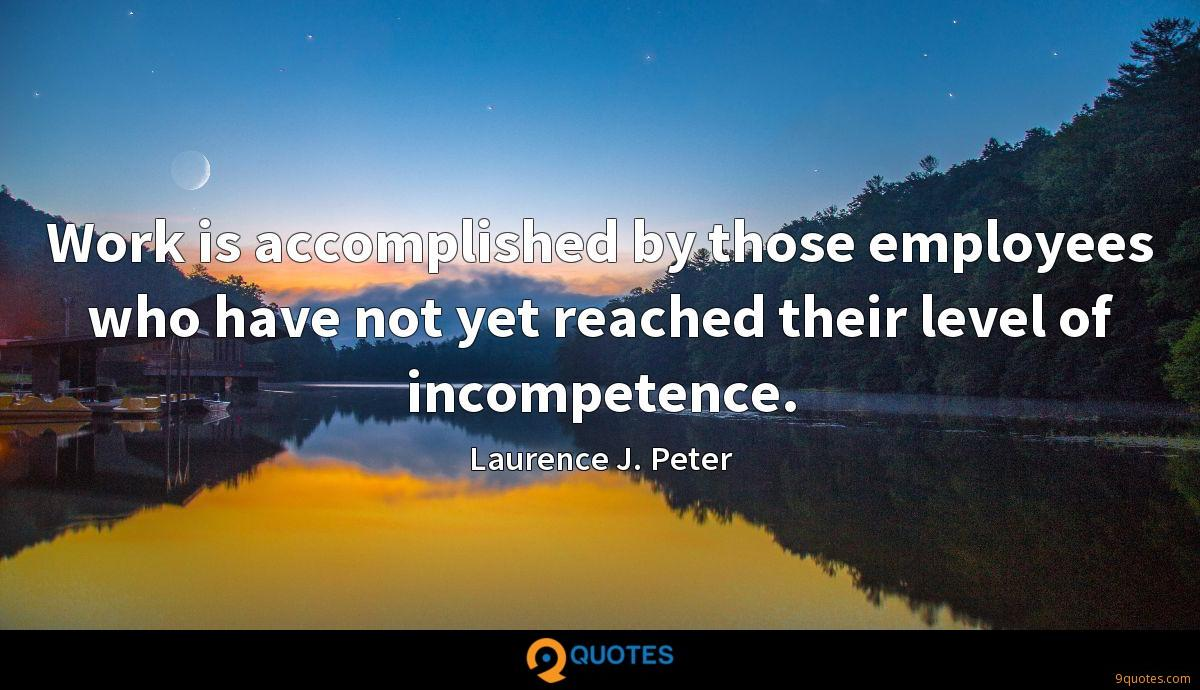 Work is accomplished by those employees who have not yet reached their level of incompetence.
