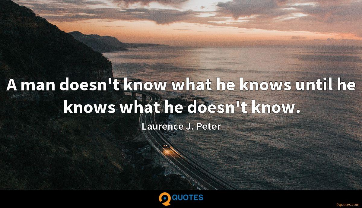 A man doesn't know what he knows until he knows what he doesn't know.
