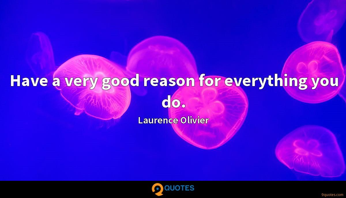 Have a very good reason for everything you do.