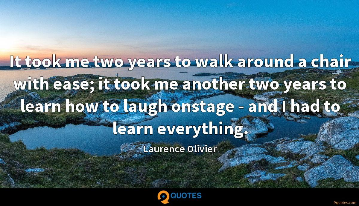 It took me two years to walk around a chair with ease; it took me another two years to learn how to laugh onstage - and I had to learn everything.