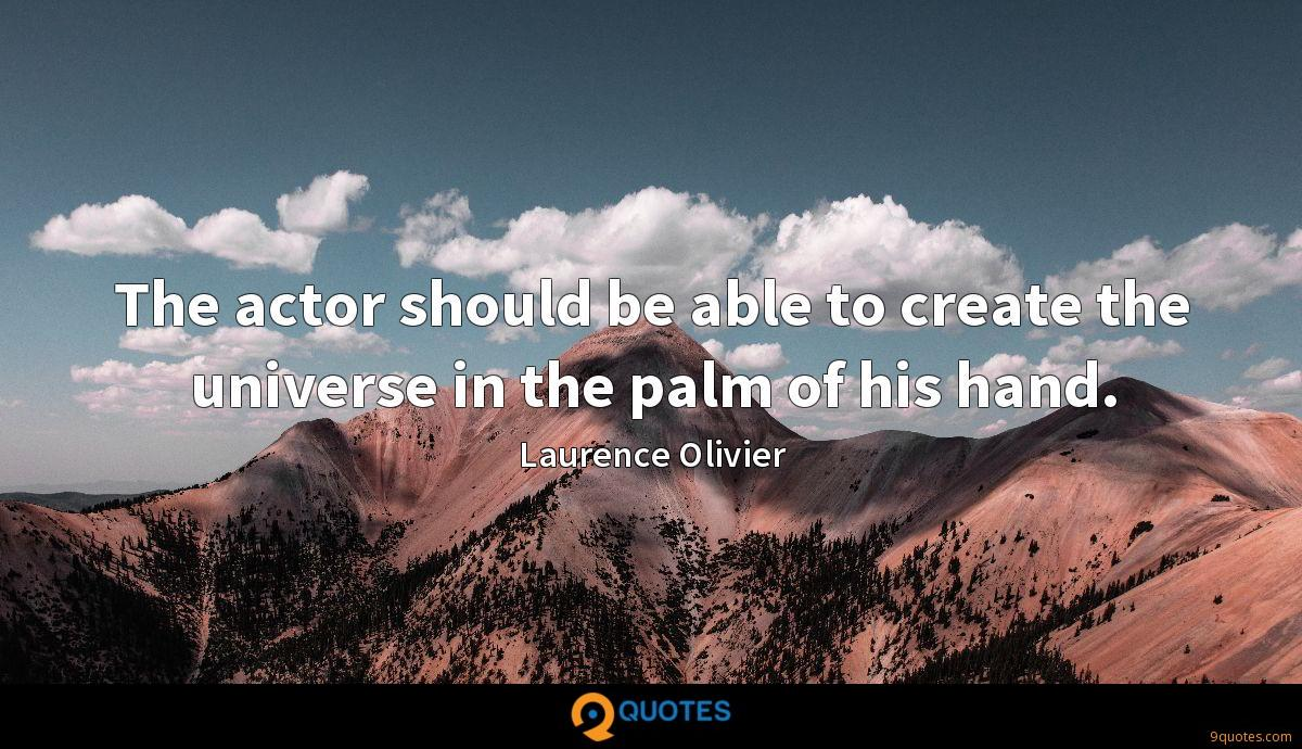 The actor should be able to create the universe in the palm of his hand.
