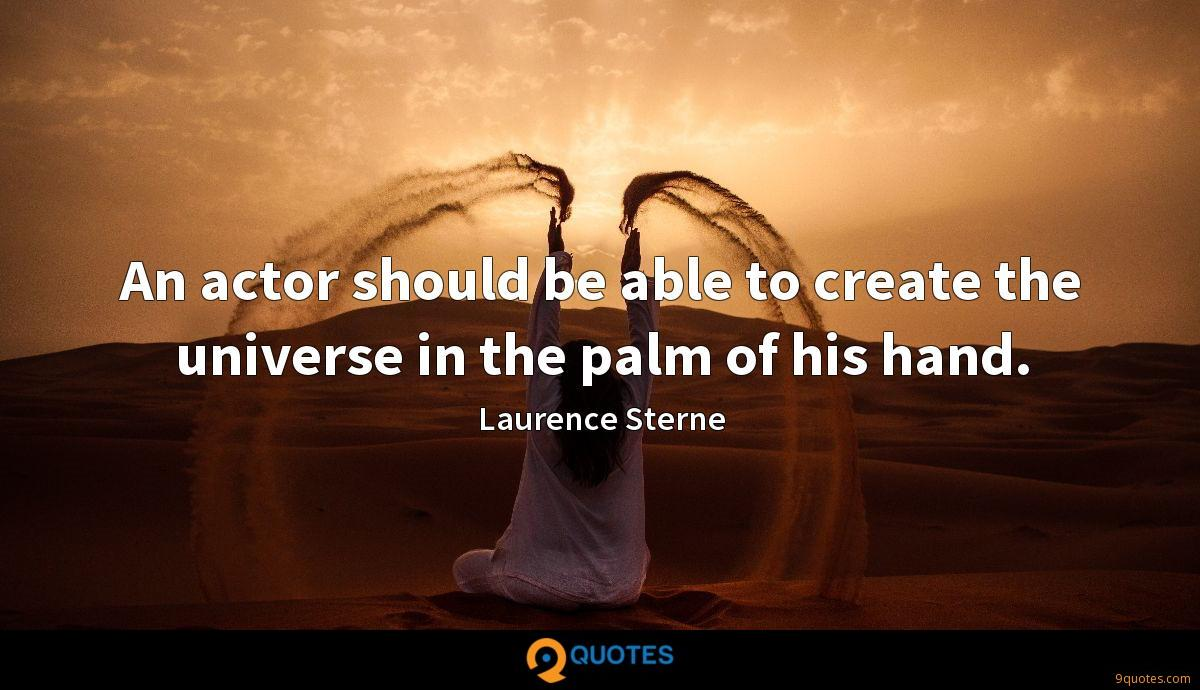 An actor should be able to create the universe in the palm of his hand.