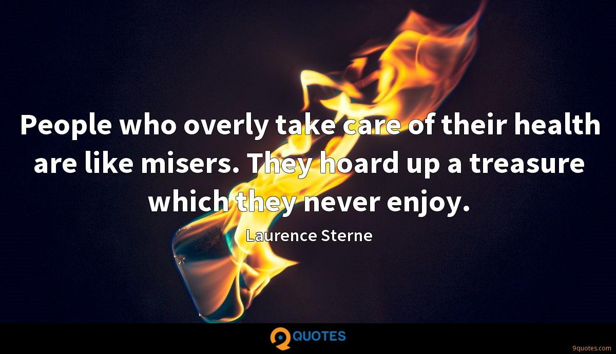 People who overly take care of their health are like misers. They hoard up a treasure which they never enjoy.