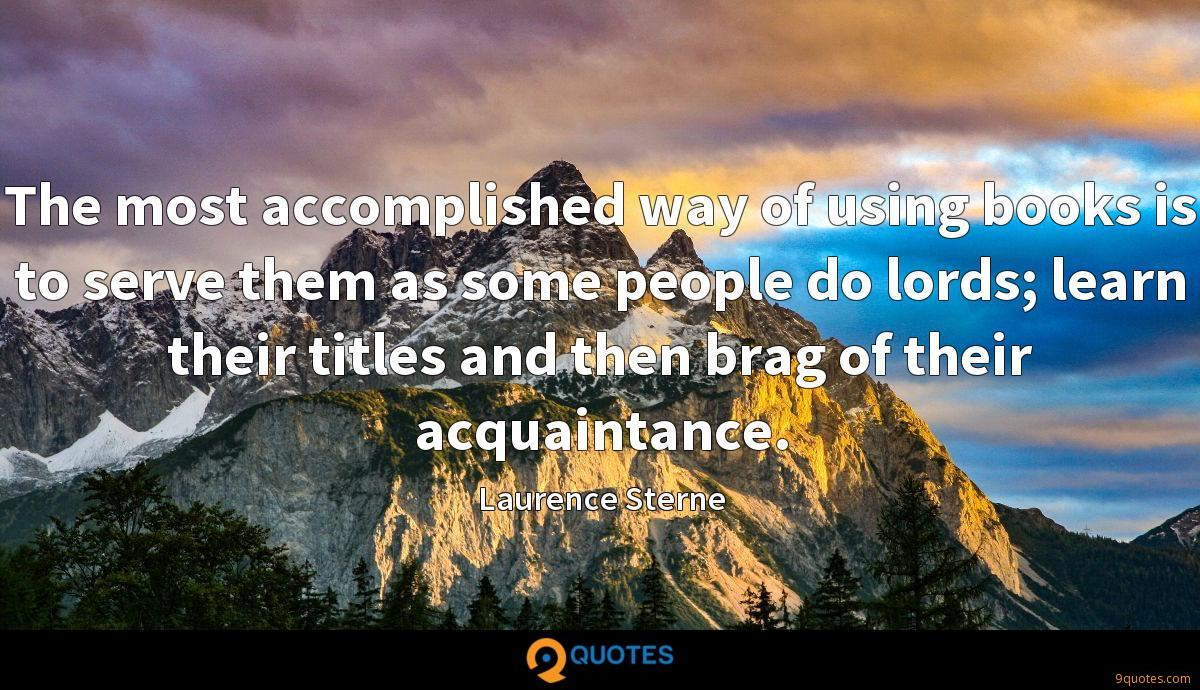 The most accomplished way of using books is to serve them as some people do lords; learn their titles and then brag of their acquaintance.