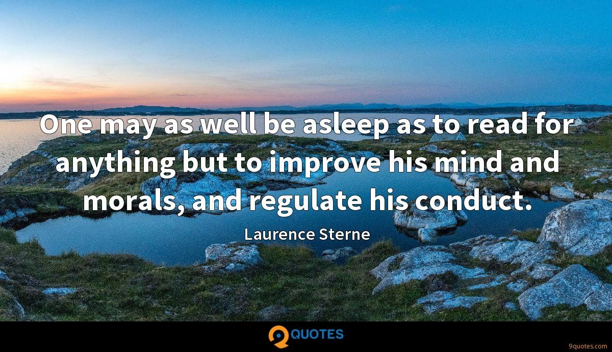 One may as well be asleep as to read for anything but to improve his mind and morals, and regulate his conduct.