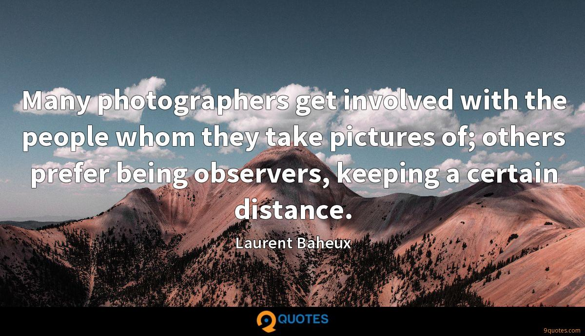 Many photographers get involved with the people whom they take pictures of; others prefer being observers, keeping a certain distance.