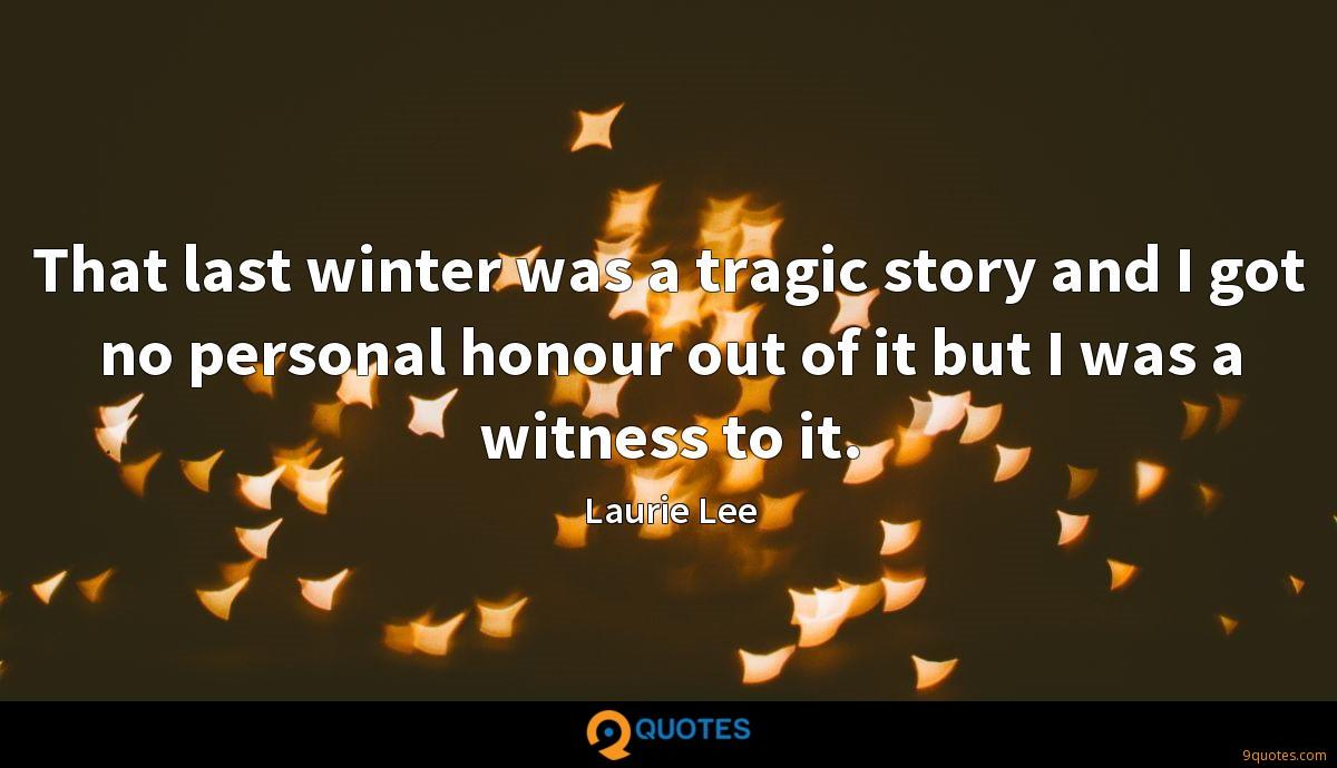 That last winter was a tragic story and I got no personal honour out of it but I was a witness to it.