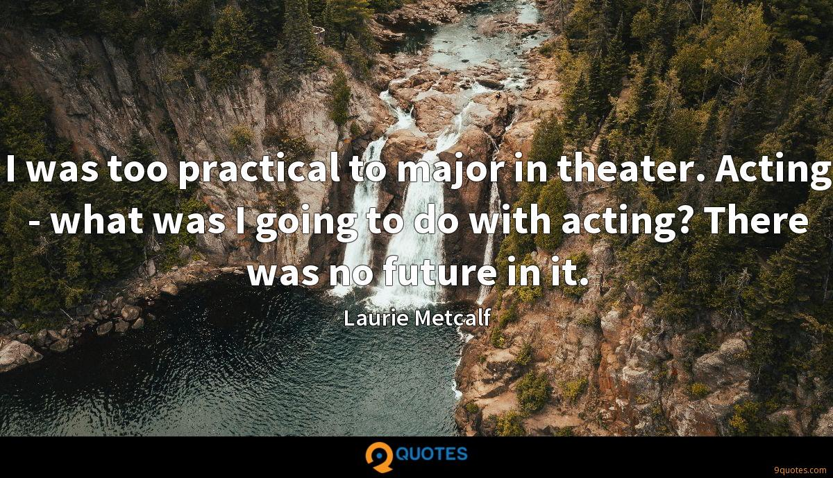 I was too practical to major in theater. Acting - what was I going to do with acting? There was no future in it.