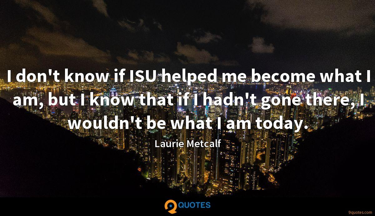 I don't know if ISU helped me become what I am, but I know that if I hadn't gone there, I wouldn't be what I am today.