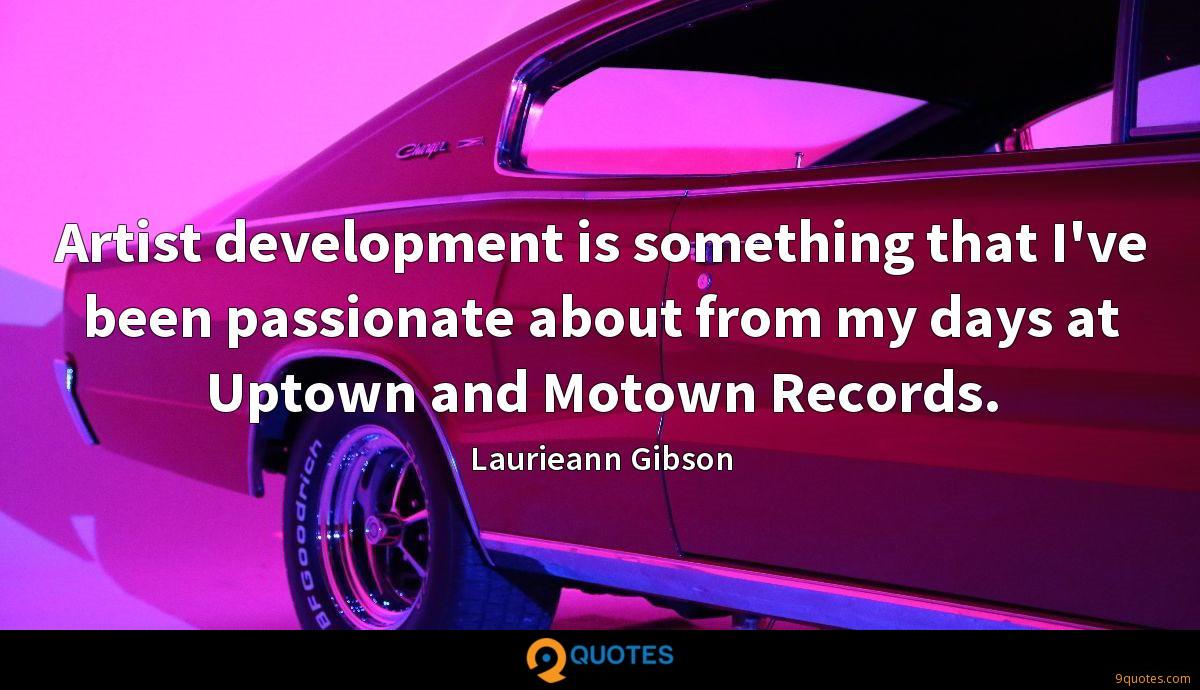 Artist development is something that I've been passionate about from my days at Uptown and Motown Records.
