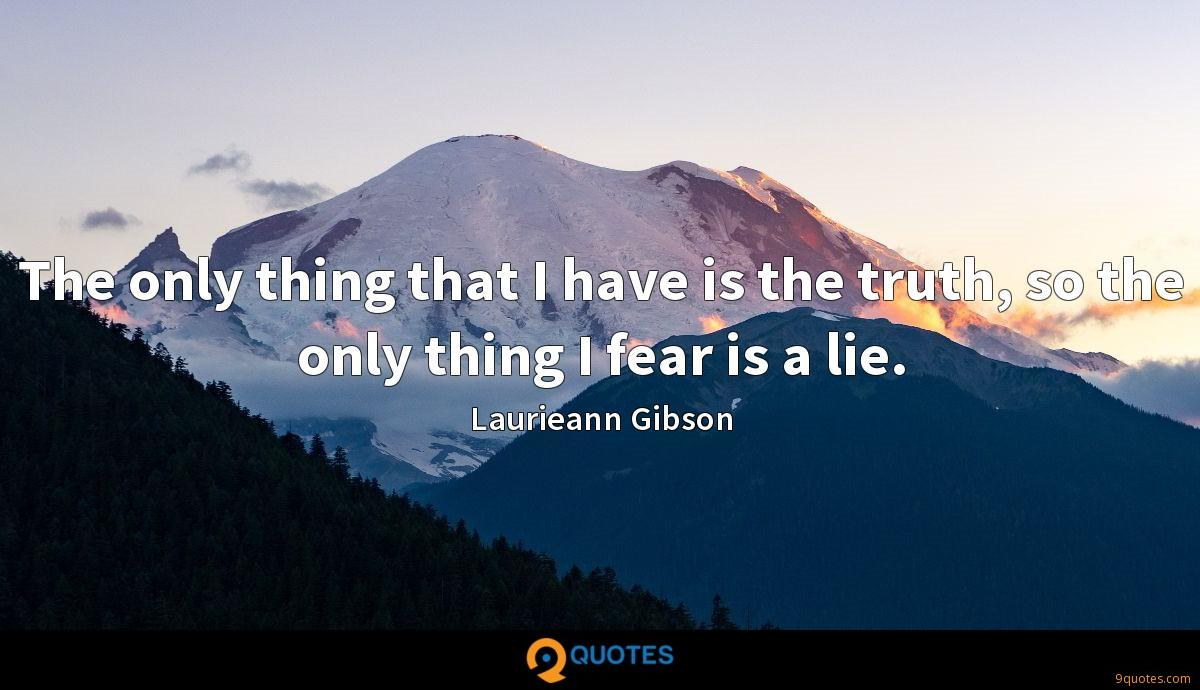 The only thing that I have is the truth, so the only thing I fear is a lie.