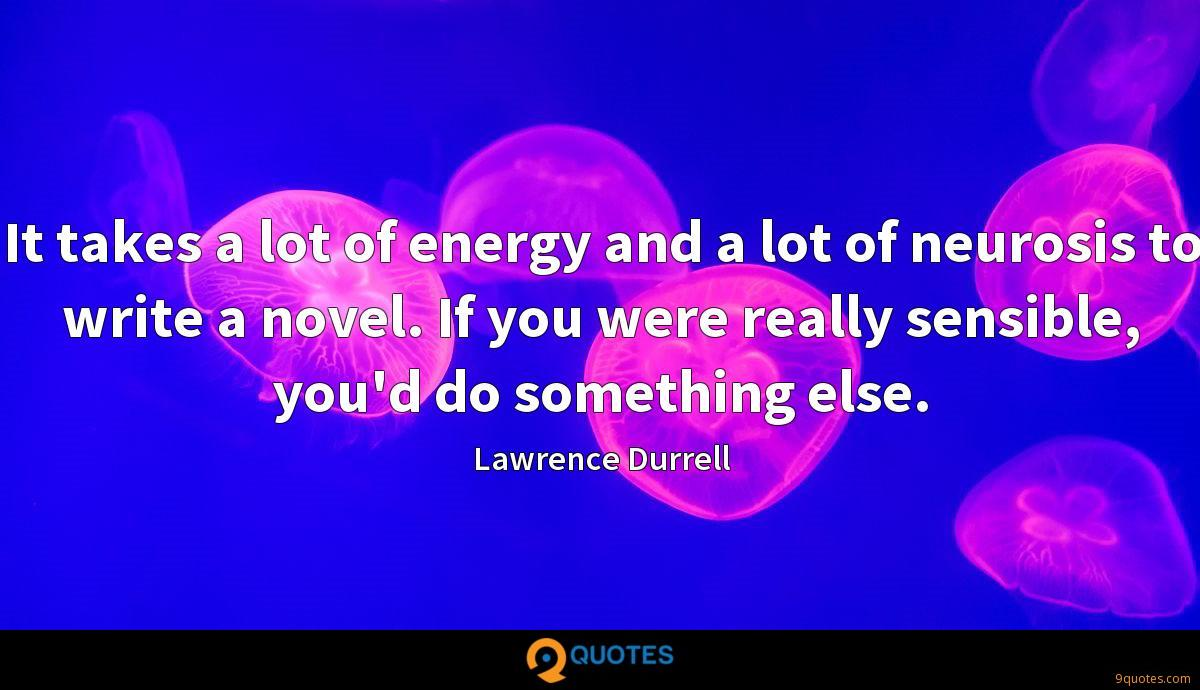 It takes a lot of energy and a lot of neurosis to write a novel. If you were really sensible, you'd do something else.