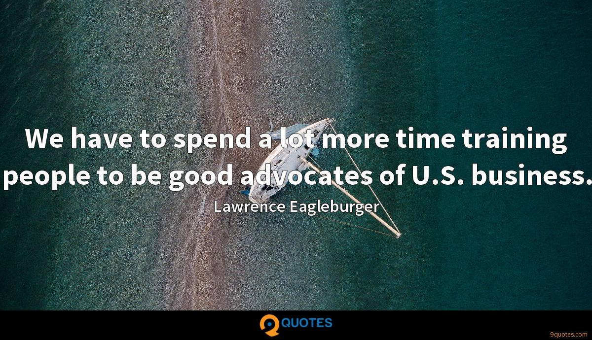 We have to spend a lot more time training people to be good advocates of U.S. business.
