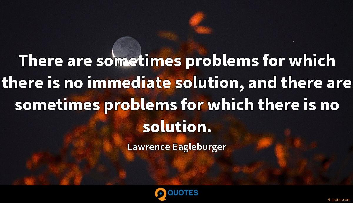 There are sometimes problems for which there is no immediate solution, and there are sometimes problems for which there is no solution.