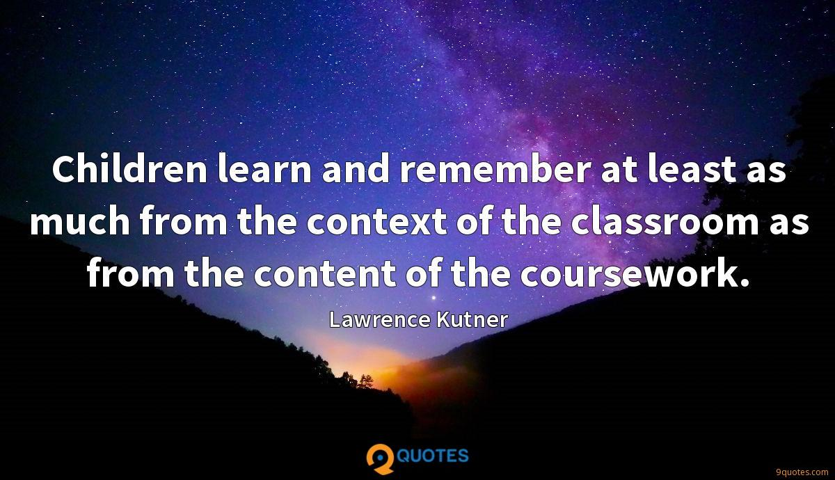 Children learn and remember at least as much from the context of the classroom as from the content of the coursework.