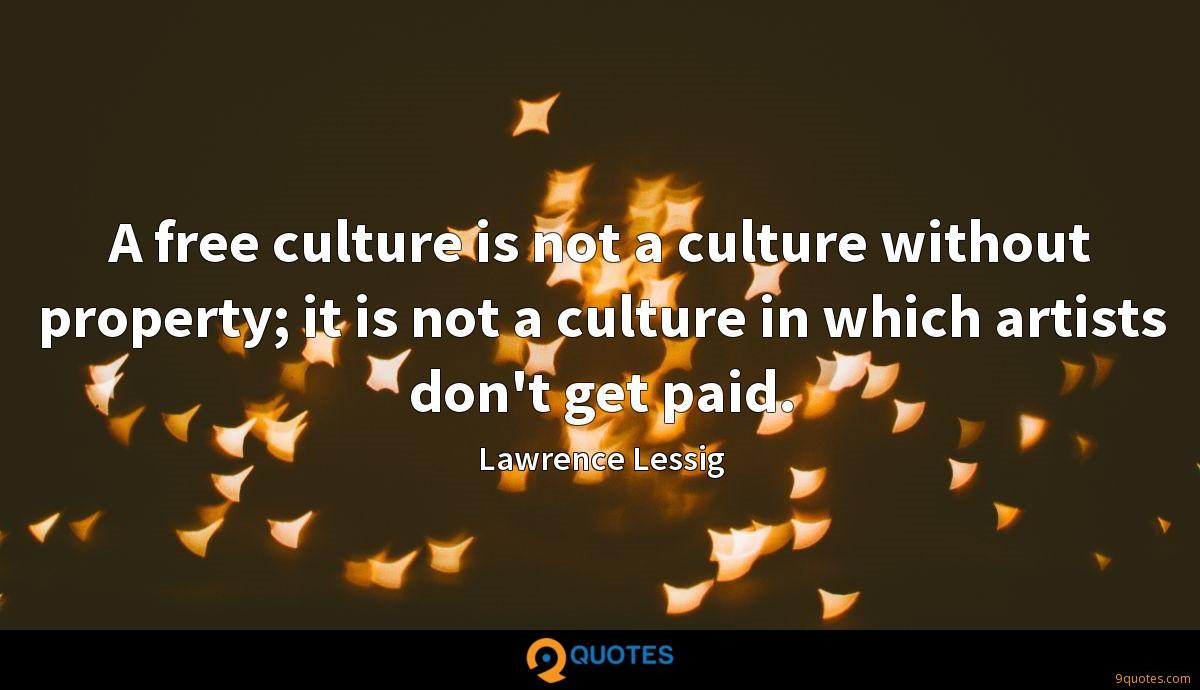 A free culture is not a culture without property; it is not a culture in which artists don't get paid.