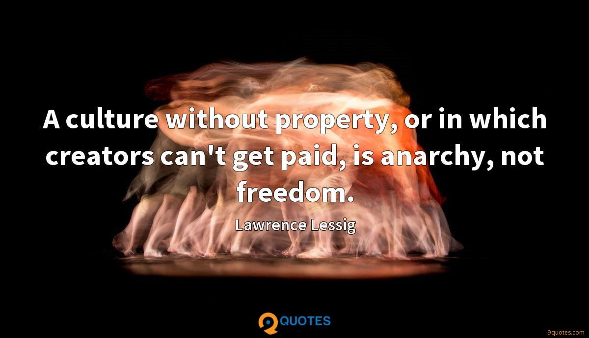 A culture without property, or in which creators can't get paid, is anarchy, not freedom.