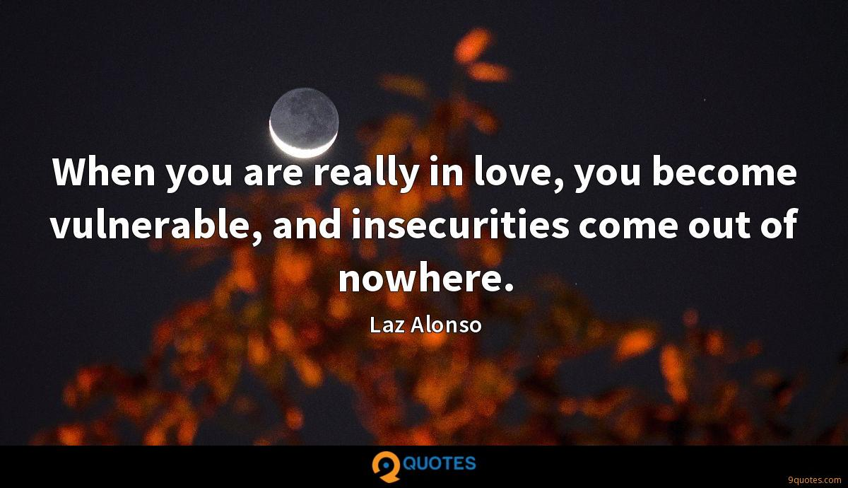 When you are really in love, you become vulnerable, and insecurities come out of nowhere.