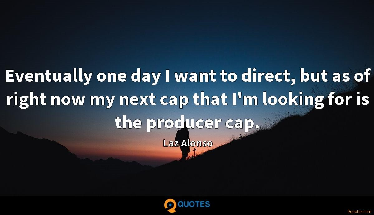 Eventually one day I want to direct, but as of right now my next cap that I'm looking for is the producer cap.