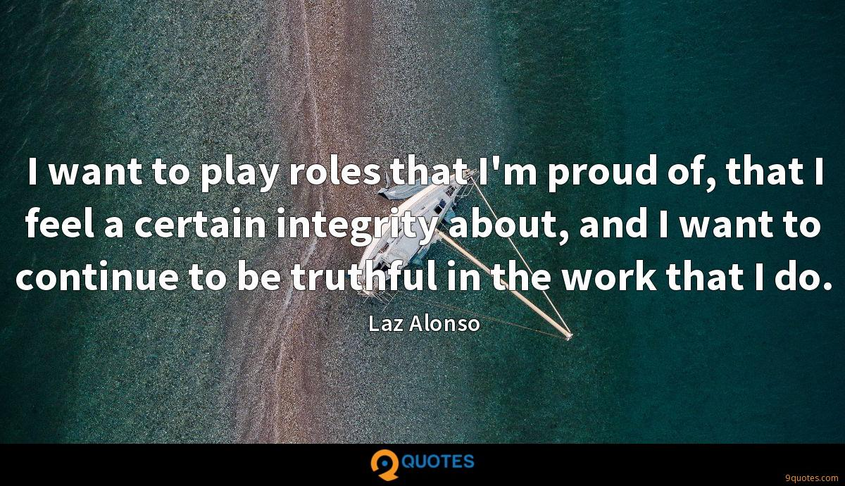 I want to play roles that I'm proud of, that I feel a certain integrity about, and I want to continue to be truthful in the work that I do.