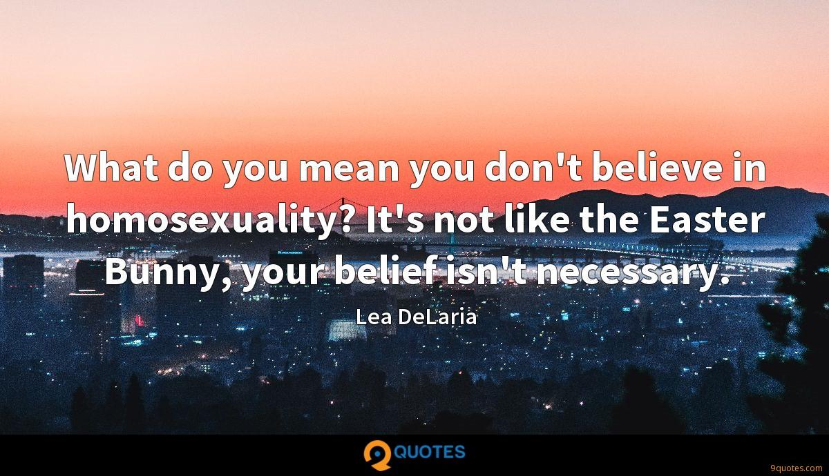 What do you mean you don't believe in homosexuality? It's not like the Easter Bunny, your belief isn't necessary.