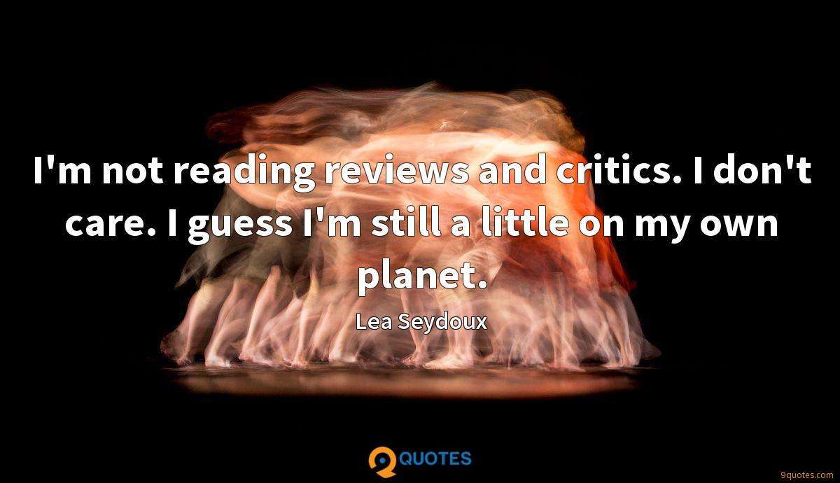 I'm not reading reviews and critics. I don't care. I guess I'm still a little on my own planet.