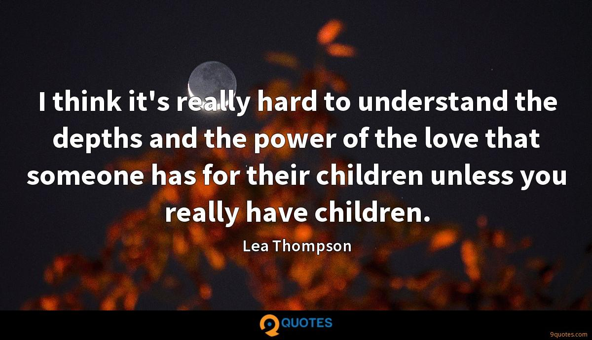 I think it's really hard to understand the depths and the power of the love that someone has for their children unless you really have children.