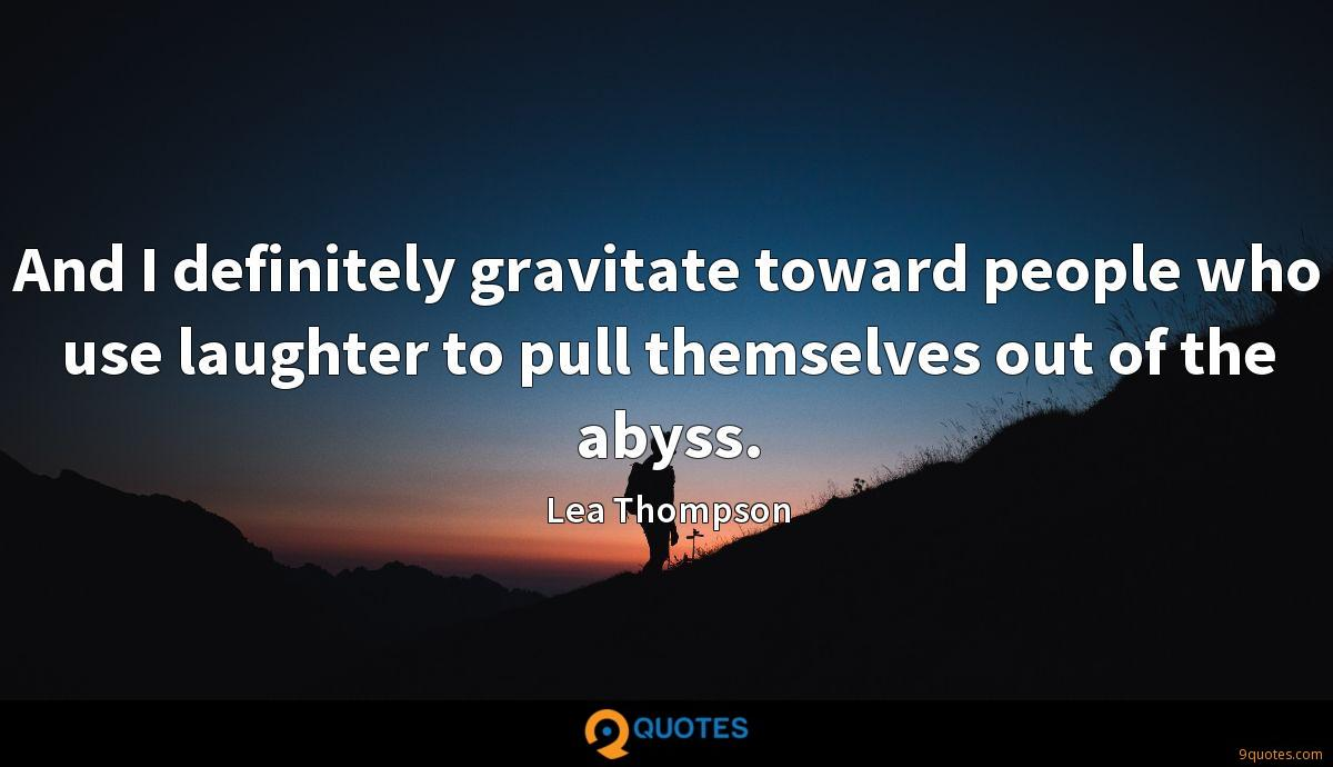And I definitely gravitate toward people who use laughter to pull themselves out of the abyss.