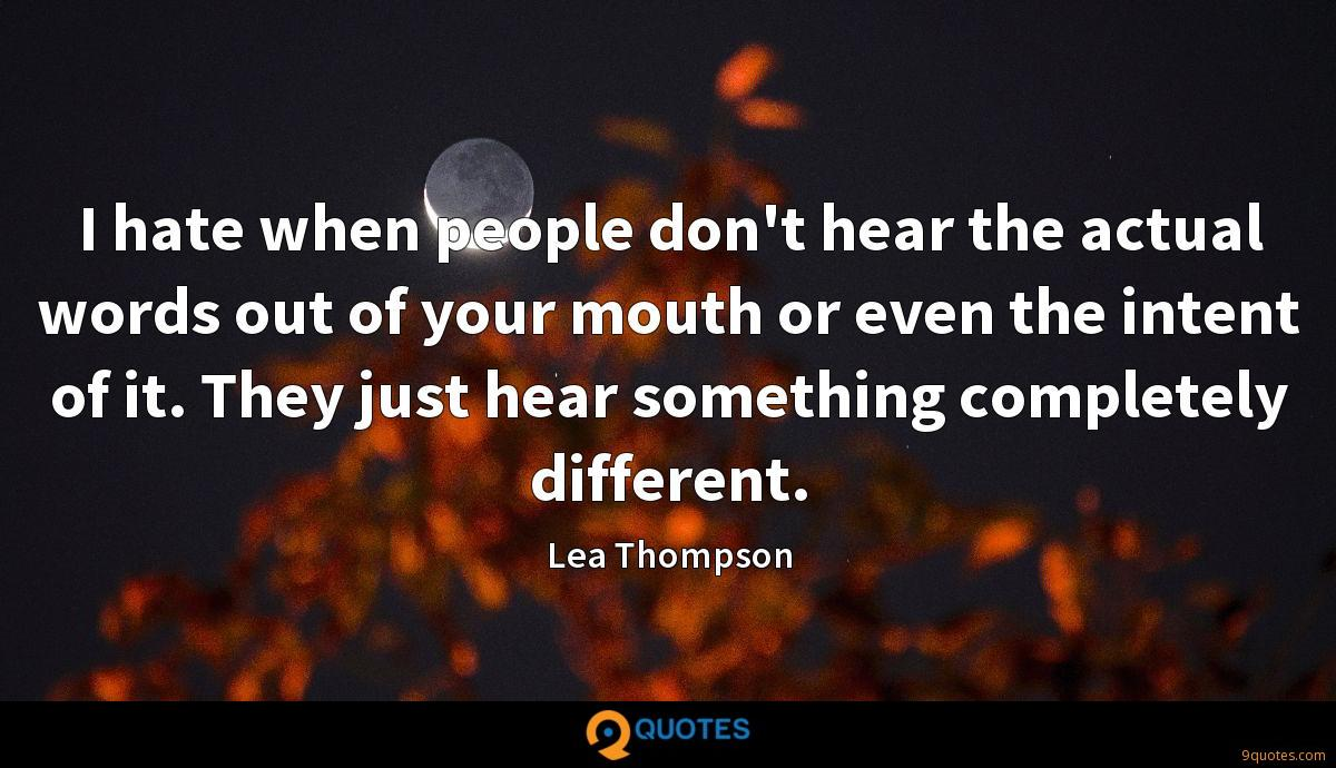 I hate when people don't hear the actual words out of your mouth or even the intent of it. They just hear something completely different.