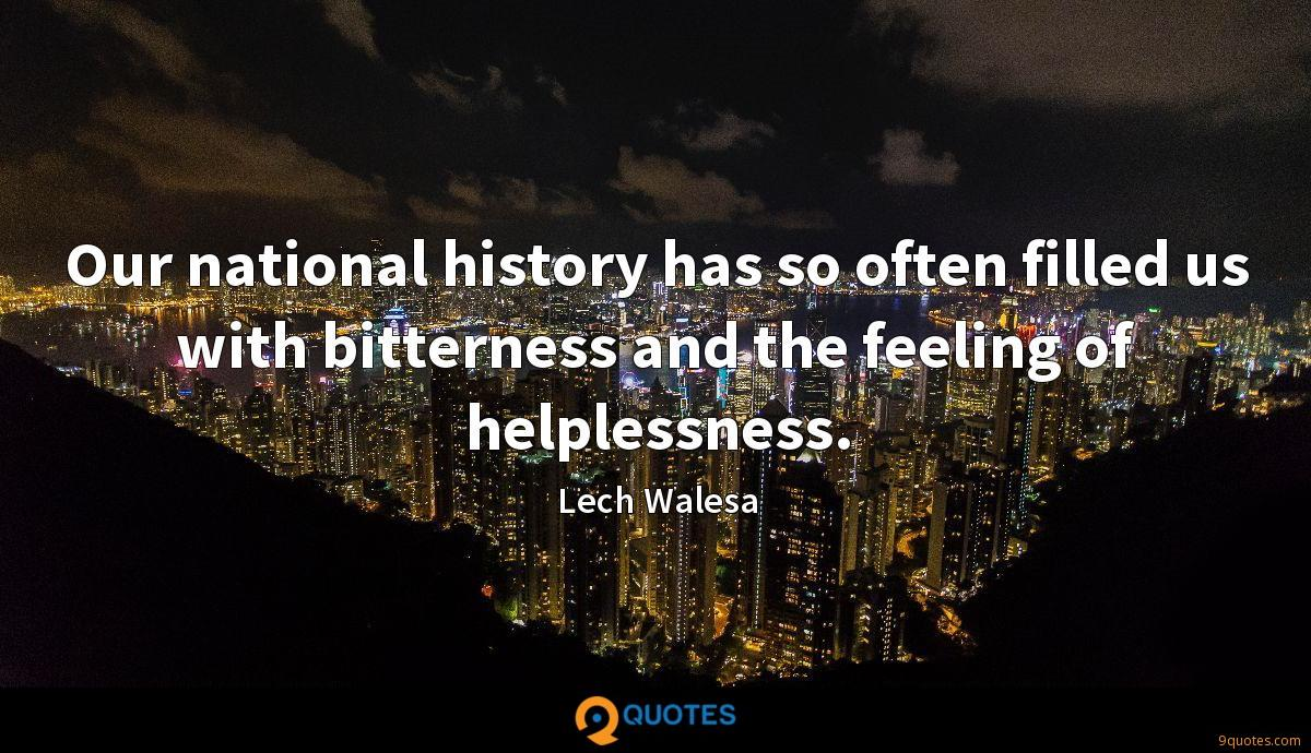 Our national history has so often filled us with bitterness and the feeling of helplessness.