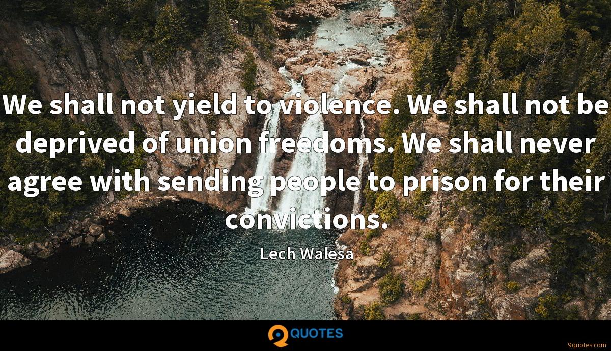 We shall not yield to violence. We shall not be deprived of union freedoms. We shall never agree with sending people to prison for their convictions.