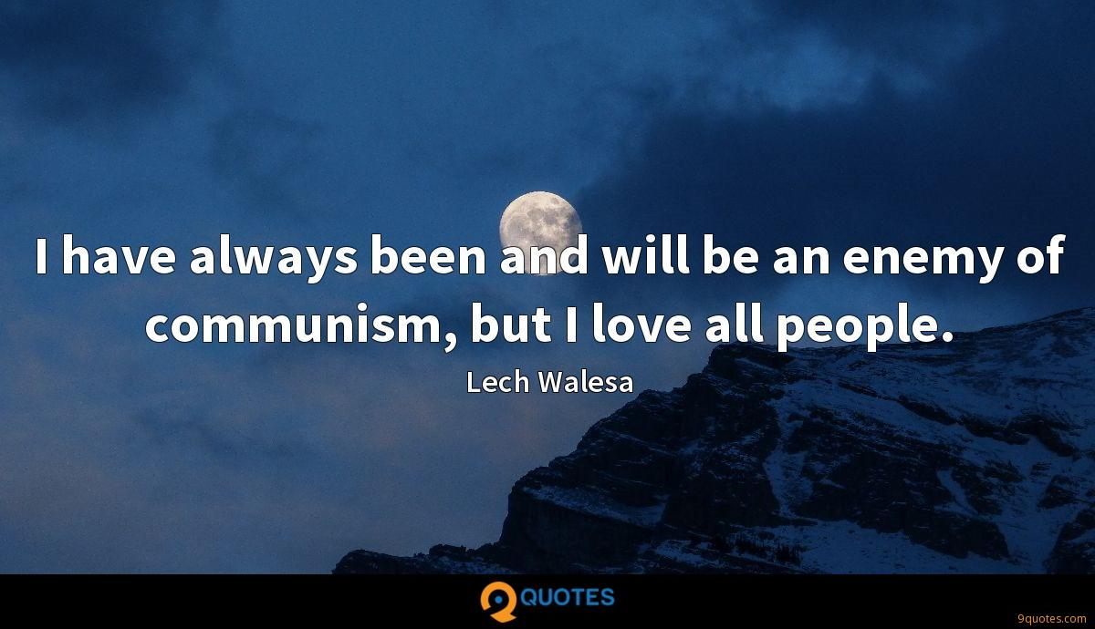 I have always been and will be an enemy of communism, but I love all people.