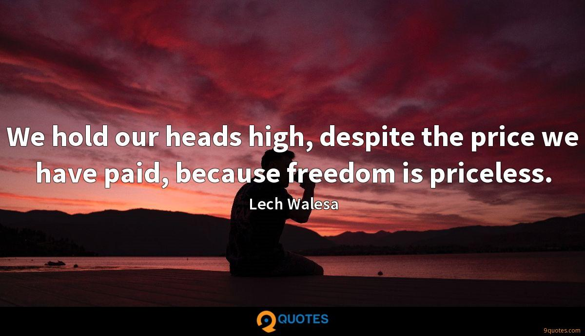 We hold our heads high, despite the price we have paid, because freedom is priceless.