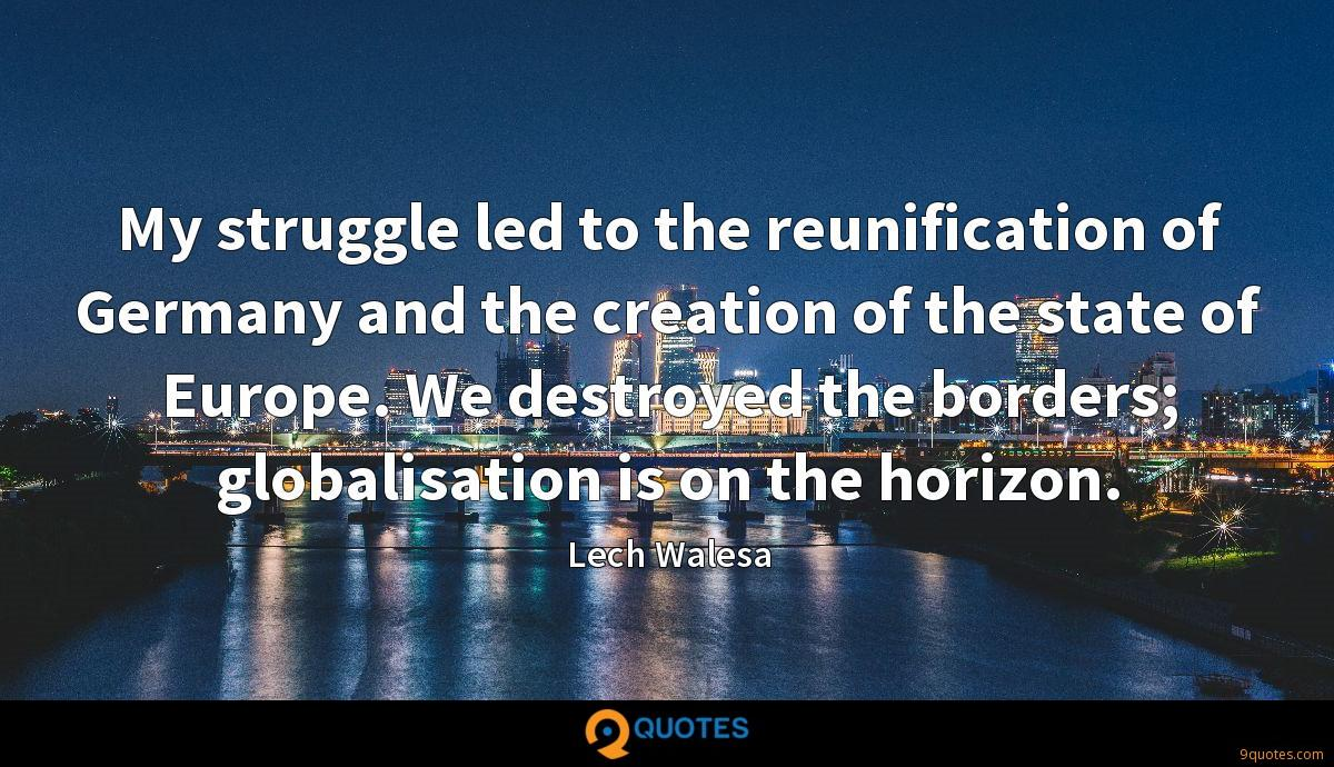 My struggle led to the reunification of Germany and the creation of the state of Europe. We destroyed the borders; globalisation is on the horizon.