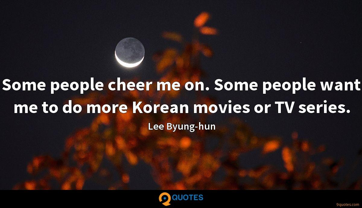 Some people cheer me on. Some people want me to do more Korean movies or TV series.